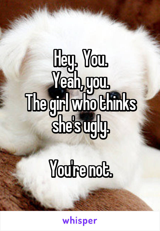 Hey.  You. Yeah, you. The girl who thinks she's ugly.  You're not.