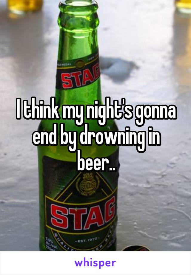 I think my night's gonna end by drowning in beer..