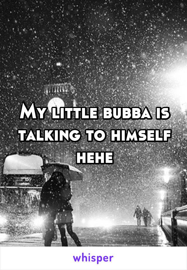 My little bubba is talking to himself hehe