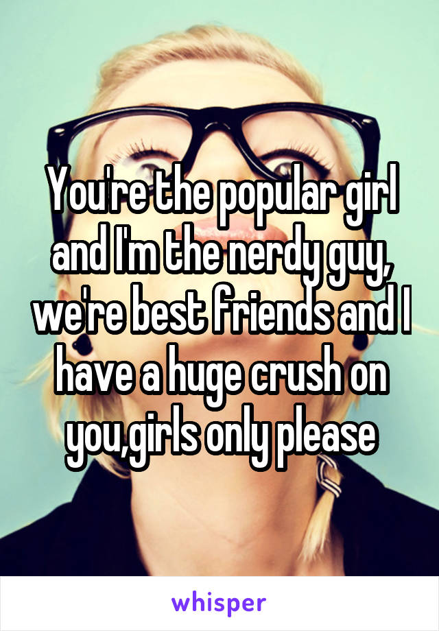 You're the popular girl and I'm the nerdy guy, we're best friends and I have a huge crush on you,girls only please