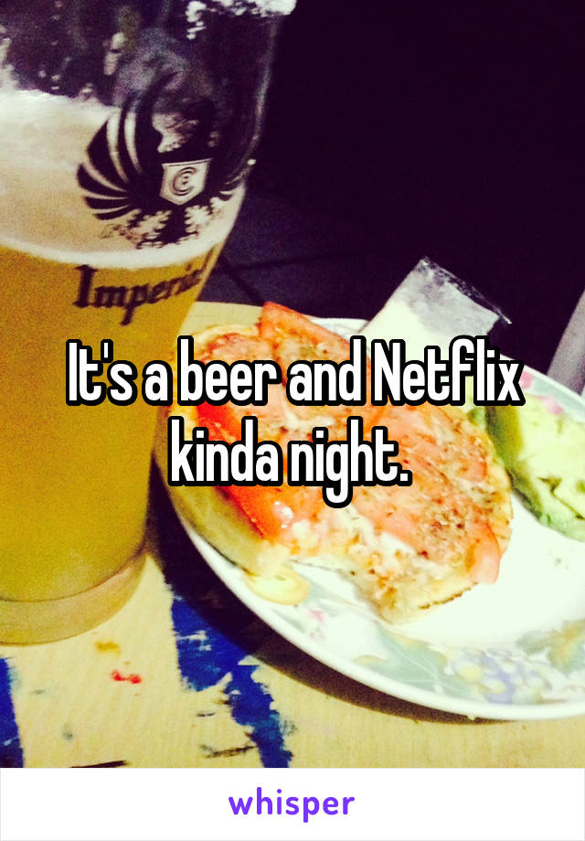 It's a beer and Netflix kinda night.