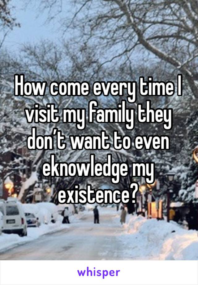 How come every time I visit my family they don't want to even eknowledge my existence?