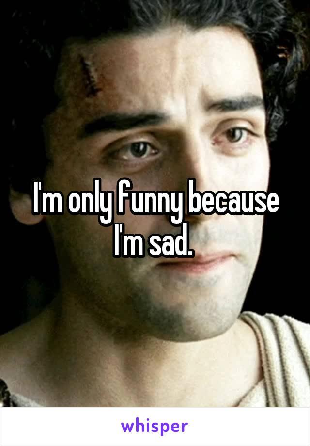 I'm only funny because I'm sad.