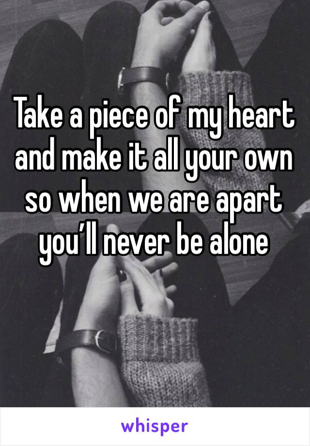 Take a piece of my heart and make it all your own so when we are apart you'll never be alone