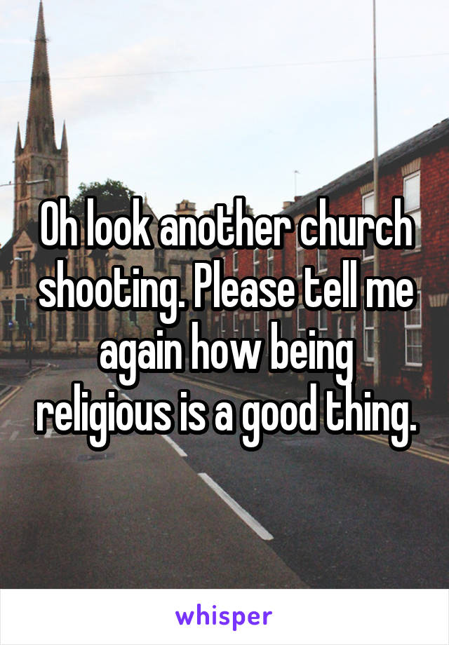 Oh look another church shooting. Please tell me again how being religious is a good thing.