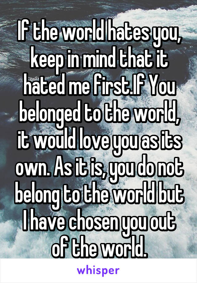If the world hates you, keep in mind that it hated me first.If You belonged to the world, it would love you as its own. As it is, you do not belong to the world but I have chosen you out of the world.