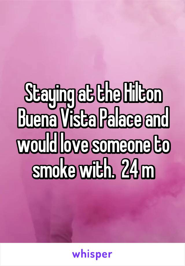 Staying at the Hilton Buena Vista Palace and would love someone to smoke with.  24 m