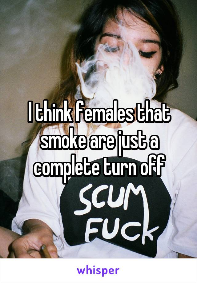 I think females that smoke are just a complete turn off