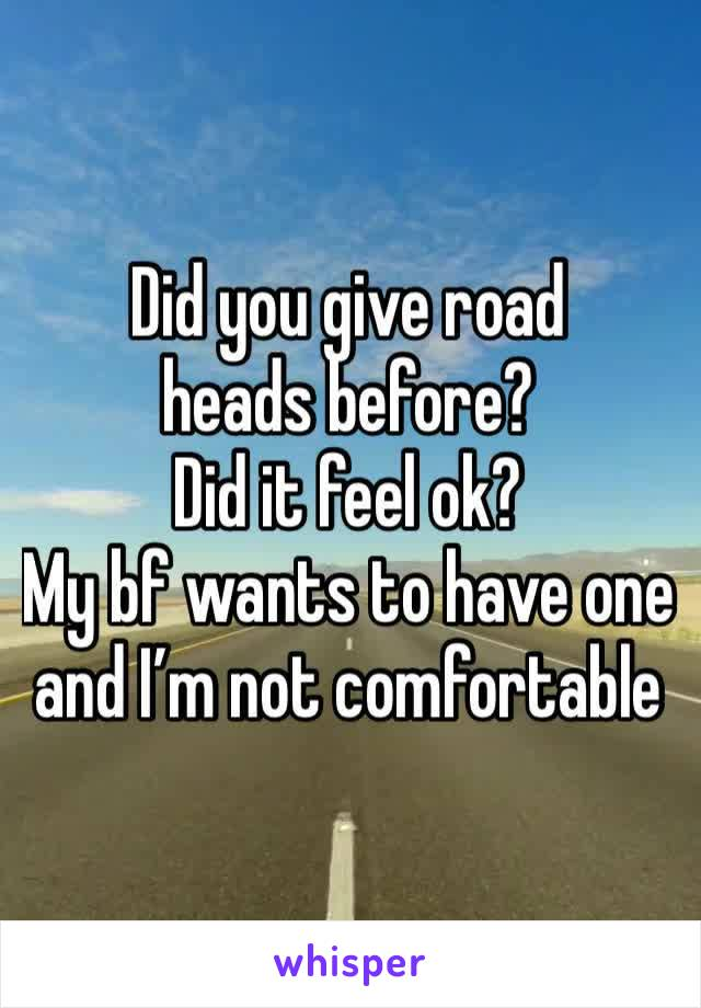 Did you give road heads before? Did it feel ok? My bf wants to have one and I'm not comfortable
