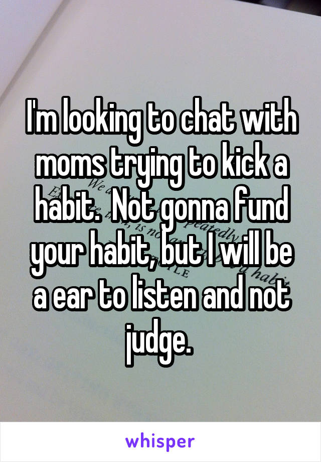 I'm looking to chat with moms trying to kick a habit.  Not gonna fund your habit, but I will be a ear to listen and not judge.