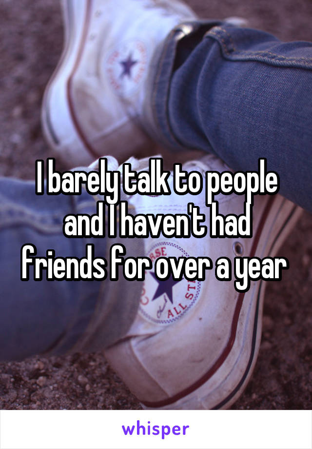 I barely talk to people and I haven't had friends for over a year