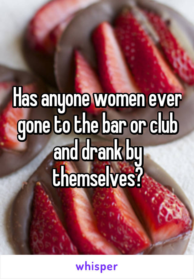 Has anyone women ever gone to the bar or club and drank by themselves?