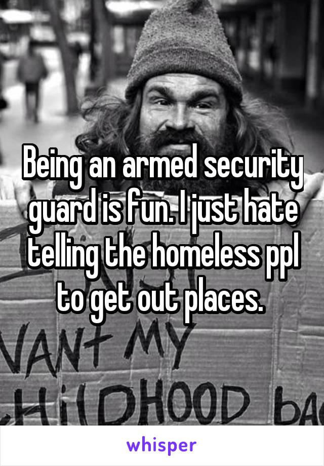 Being an armed security guard is fun. I just hate telling the homeless ppl to get out places.