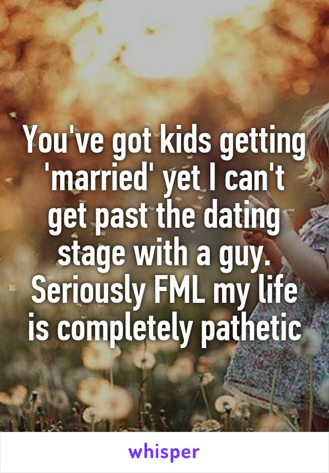You've got kids getting 'married' yet I can't get past the dating stage with a guy. Seriously FML my life is completely pathetic
