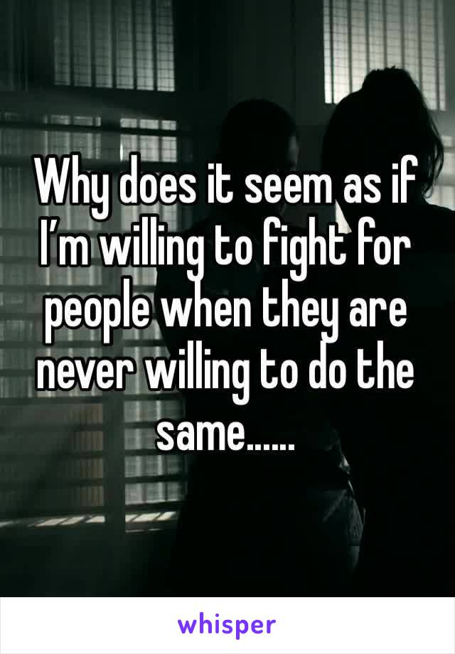 Why does it seem as if I'm willing to fight for people when they are never willing to do the same......