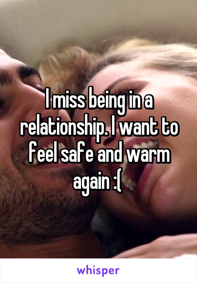 I miss being in a relationship. I want to feel safe and warm again :(