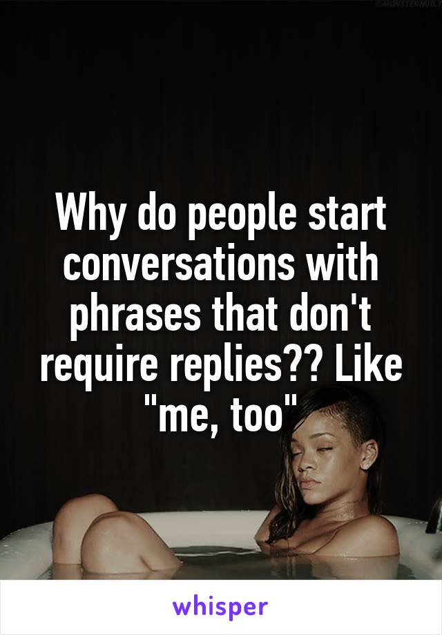 """Why do people start conversations with phrases that don't require replies?? Like """"me, too"""""""