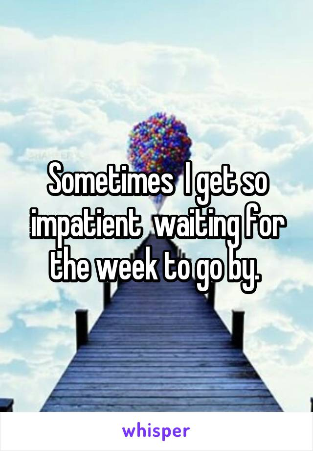 Sometimes  I get so impatient  waiting for the week to go by.