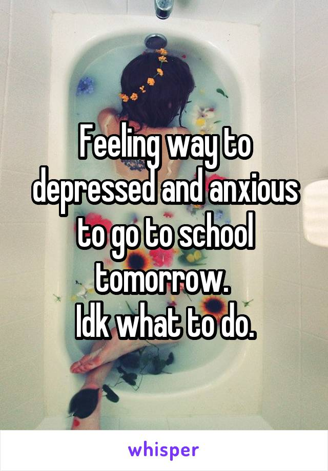 Feeling way to depressed and anxious to go to school tomorrow.  Idk what to do.