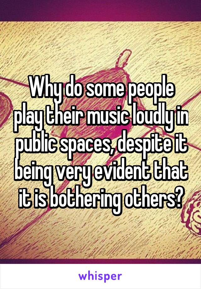 Why do some people play their music loudly in public spaces, despite it being very evident that it is bothering others?