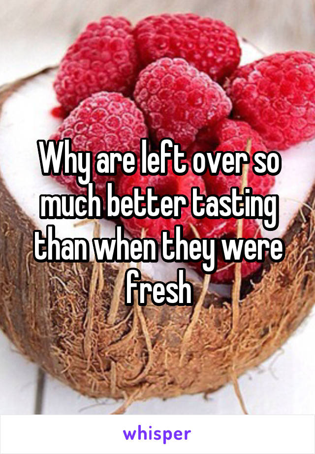 Why are left over so much better tasting than when they were fresh