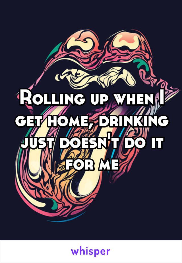 Rolling up when I get home, drinking just doesn't do it for me