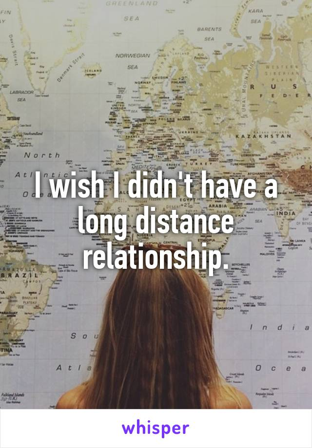 I wish I didn't have a long distance relationship.