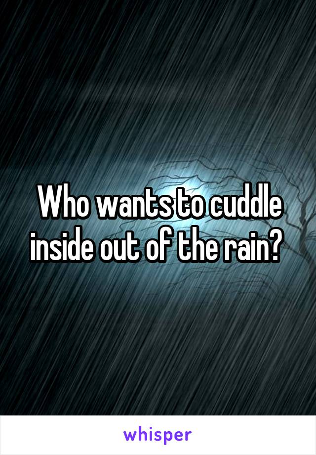 Who wants to cuddle inside out of the rain?