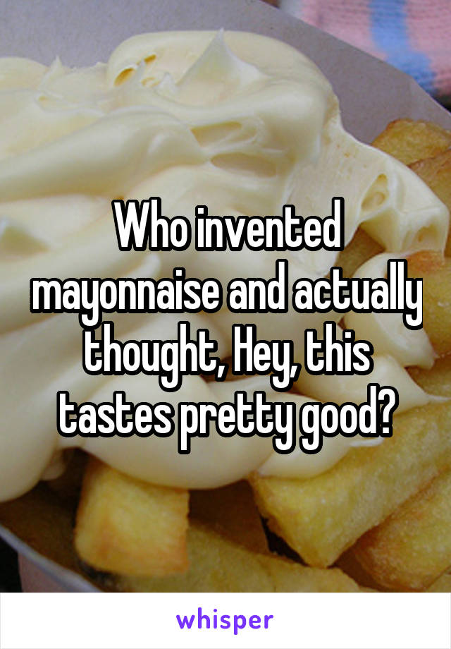 Who invented mayonnaise and actually thought, Hey, this tastes pretty good?