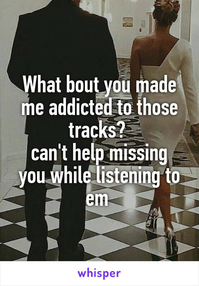 What bout you made me addicted to those tracks?  can't help missing you while listening to em