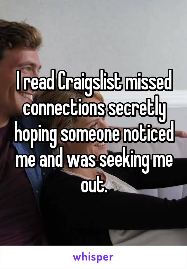 I read Craigslist missed connections secretly hoping someone noticed me and was seeking me out.