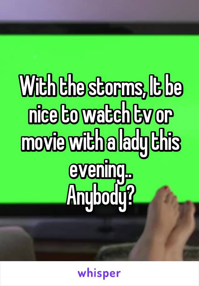 With the storms, It be nice to watch tv or movie with a lady this evening.. Anybody?