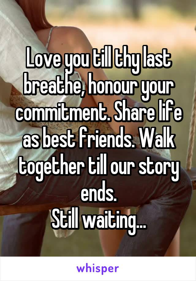 Love you till thy last breathe, honour your commitment. Share life as best friends. Walk together till our story ends. Still waiting...