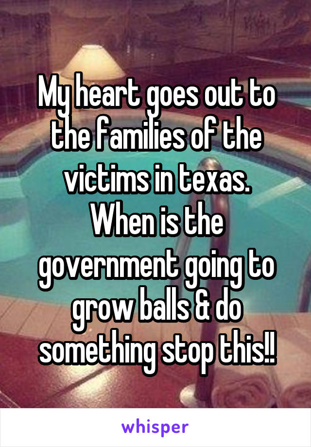 My heart goes out to the families of the victims in texas. When is the government going to grow balls & do something stop this!!