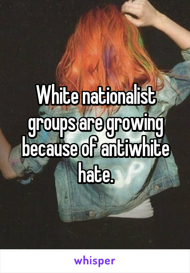 White nationalist groups are growing because of antiwhite hate.