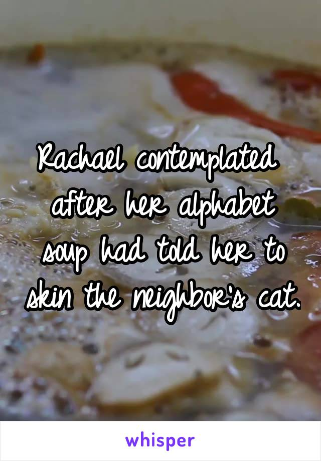 Rachael contemplated  after her alphabet soup had told her to skin the neighbor's cat.