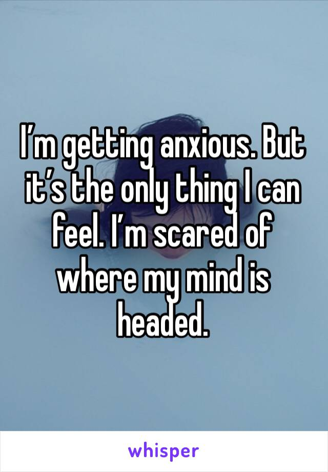 I'm getting anxious. But it's the only thing I can feel. I'm scared of where my mind is headed.