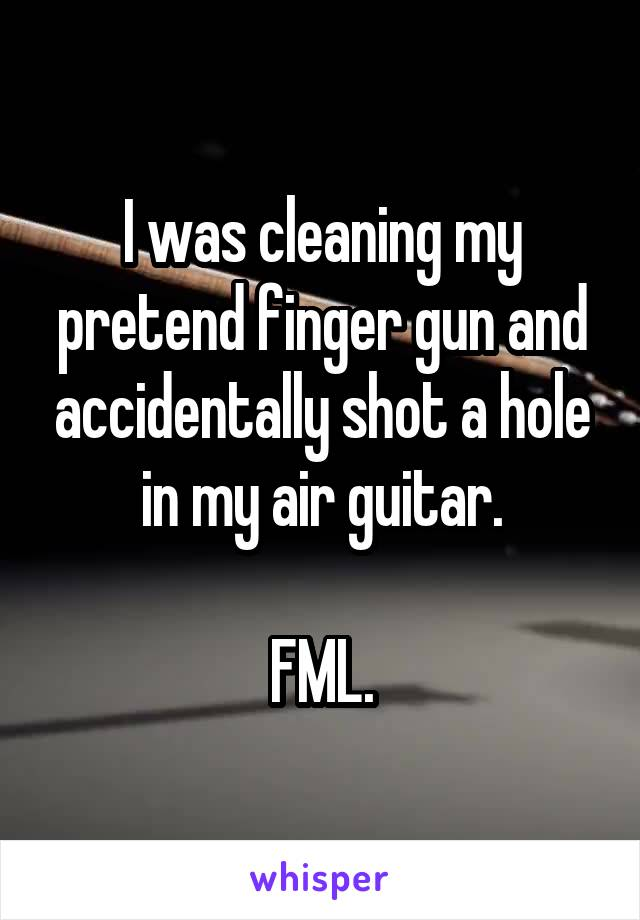 I was cleaning my pretend finger gun and accidentally shot a hole in my air guitar.  FML.
