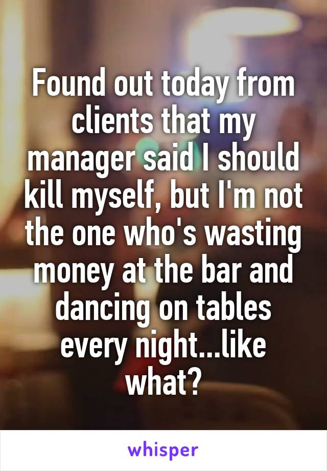 Found out today from clients that my manager said I should kill myself, but I'm not the one who's wasting money at the bar and dancing on tables every night...like what?