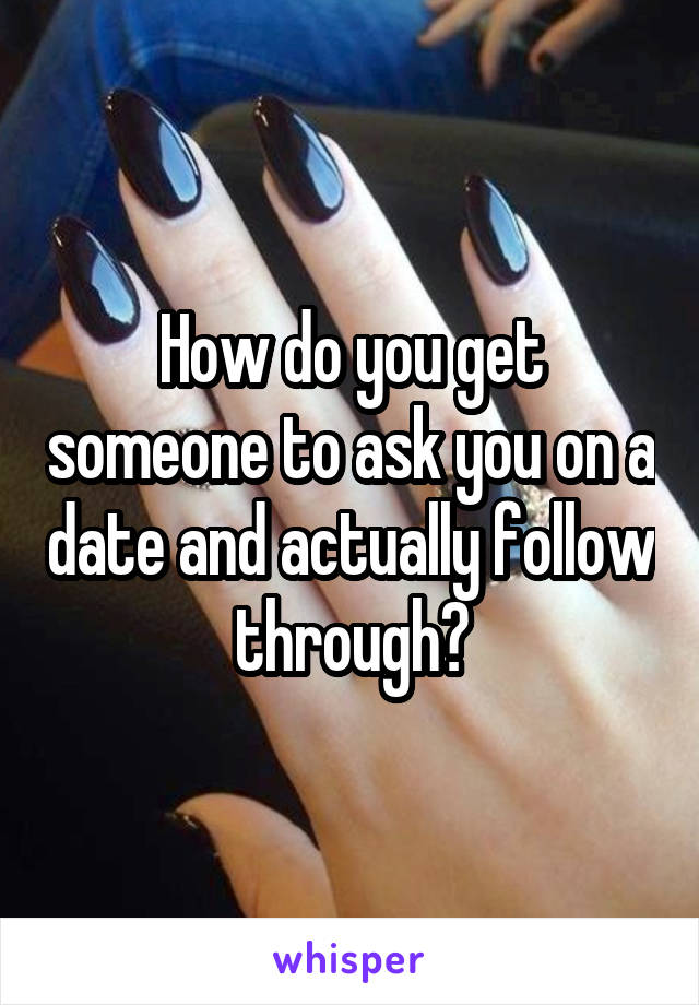 How do you get someone to ask you on a date and actually follow through?