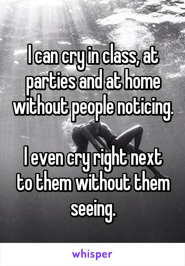 I can cry in class, at parties and at home without people noticing.  I even cry right next to them without them seeing.