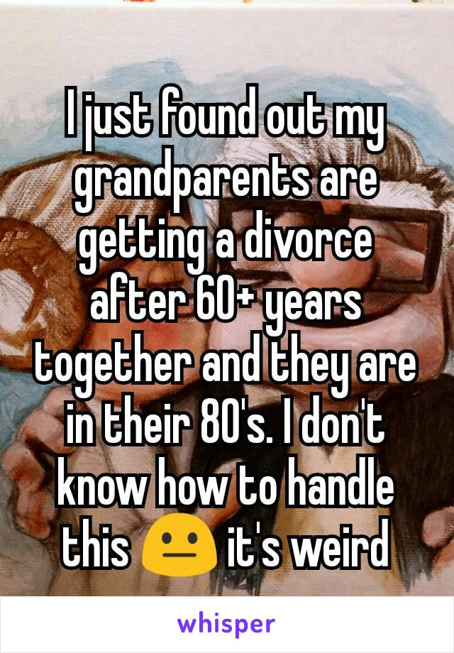 I just found out my grandparents are getting a divorce after 60+ years together and they are in their 80's. I don't know how to handle this 😐 it's weird