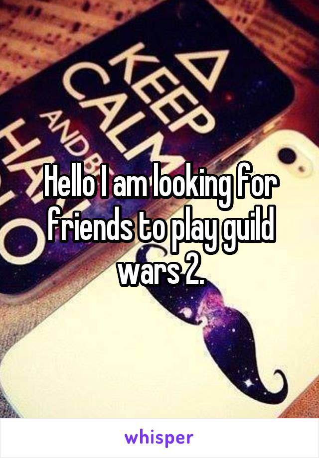 Hello I am looking for friends to play guild wars 2.