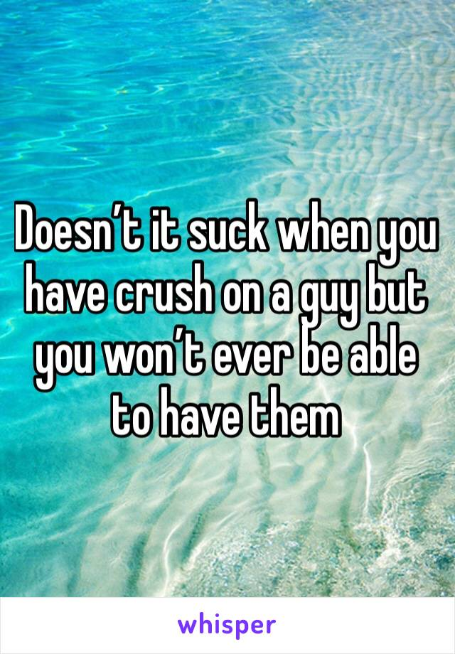 Doesn't it suck when you have crush on a guy but you won't ever be able to have them