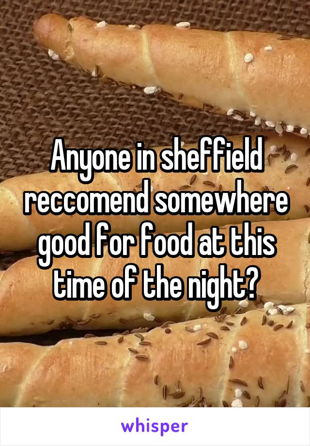Anyone in sheffield reccomend somewhere good for food at this time of the night?