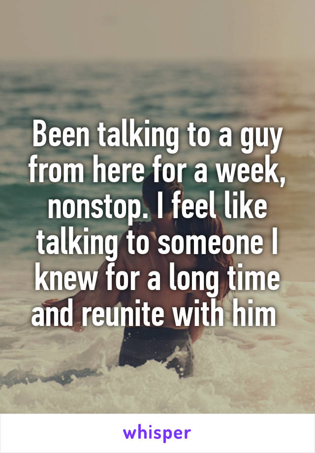 Been talking to a guy from here for a week, nonstop. I feel like talking to someone I knew for a long time and reunite with him