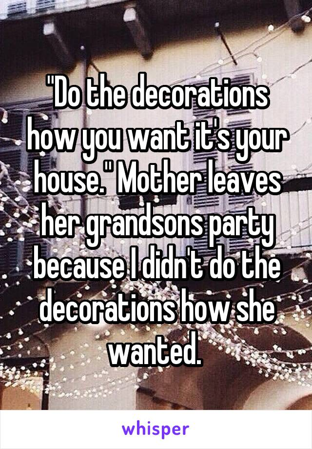 """""""Do the decorations how you want it's your house."""" Mother leaves her grandsons party because I didn't do the decorations how she wanted."""