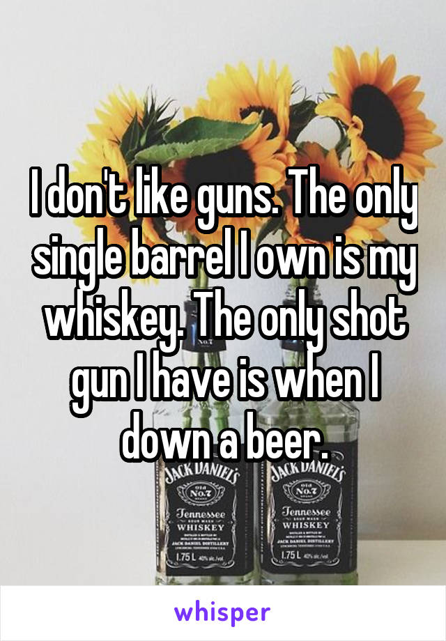 I don't like guns. The only single barrel I own is my whiskey. The only shot gun I have is when I down a beer.