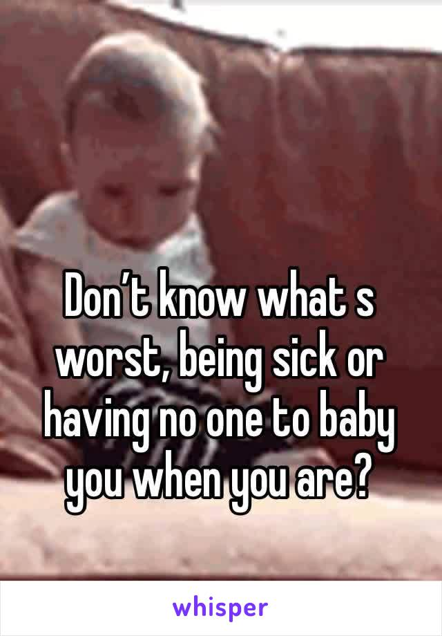 Don't know what s worst, being sick or having no one to baby you when you are?