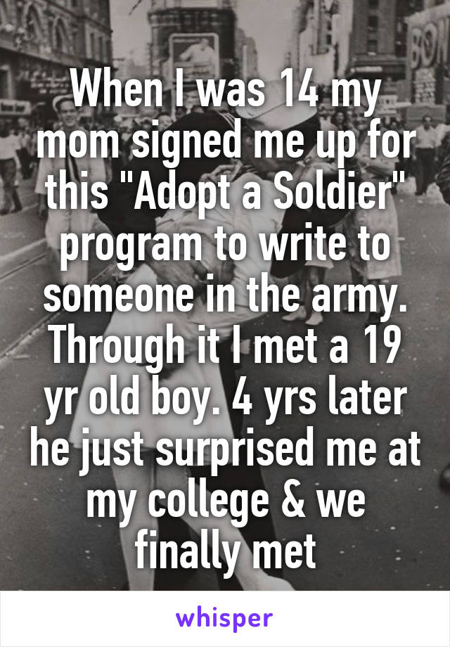 "When I was 14 my mom signed me up for this ""Adopt a Soldier"" program to write to someone in the army. Through it I met a 19 yr old boy. 4 yrs later he just surprised me at my college & we finally met"
